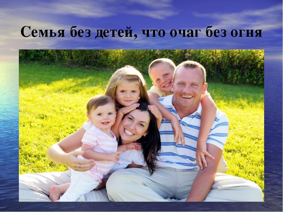 Семья без детей, что очаг без огня