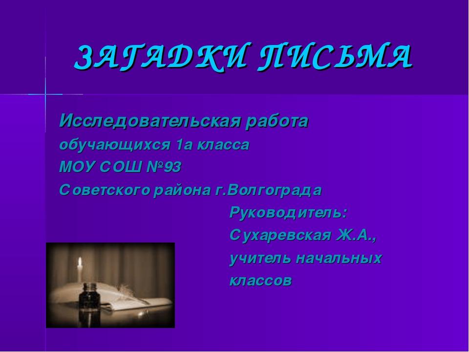 ЗАГАДКИ ПИСЬМА Исследовательская работа обучающихся 1а класса МОУ СОШ №93 Сов...