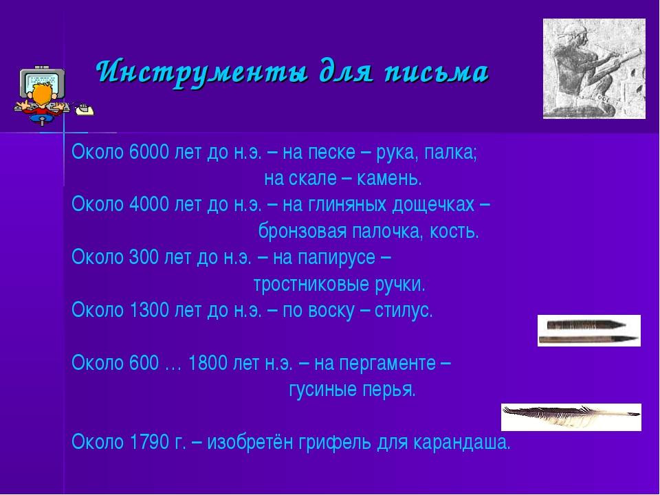 Инструменты для письма Около 6000 лет до н.э. – на песке – рука, палка; на ск...