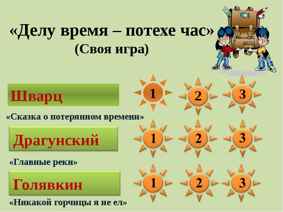Шварц Драгунский Голявкин 1 2 3 «Делу время – потехе час» (Своя игра) «Сказка...