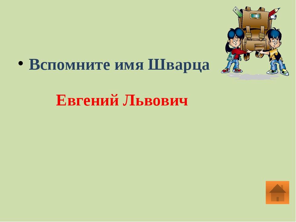 Вспомните имя Шварца Евгений Львович