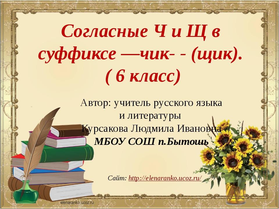 Согласные Ч и Щ в суффиксе —чик- - (щик). ( 6 класс) Сайт: http://elenaranko....