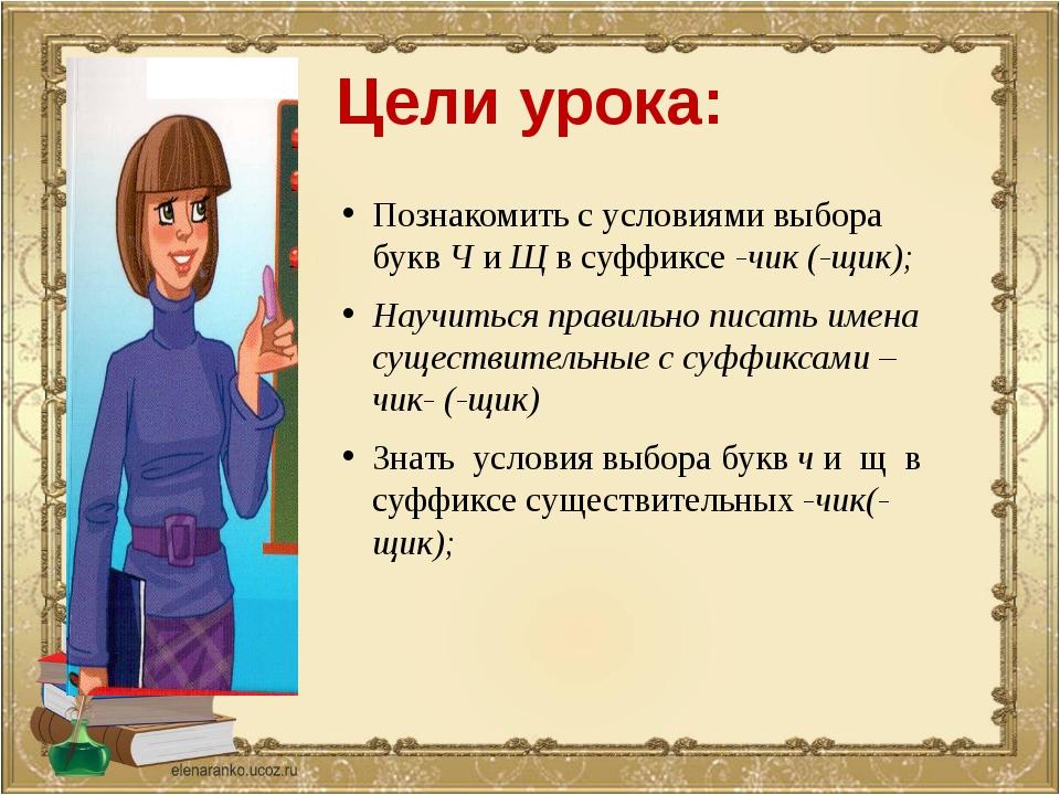 Цели урока: Познакомить с условиями выбора букв Ч и Щ в суффиксе -чик (-щик);...