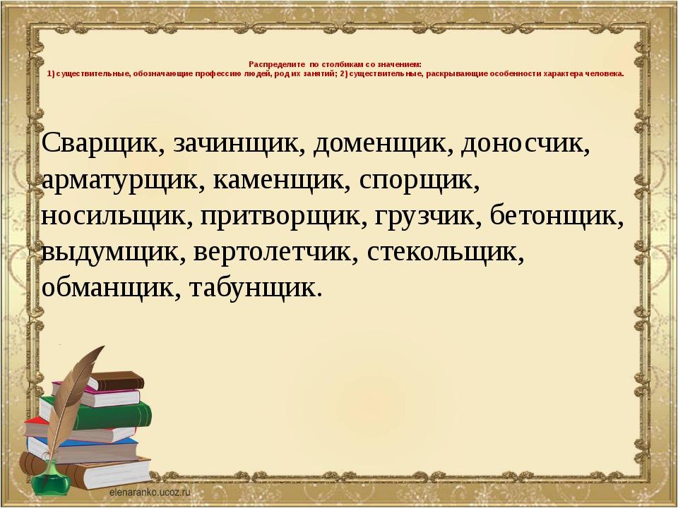 Распределите по столбикам со значением: 1) существительные, обозначающие про...