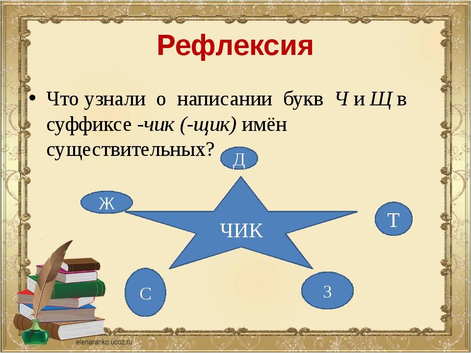 Рефлексия Что узнали о написании букв Ч и Щ в суффиксе -чик (-щик) имён сущес...
