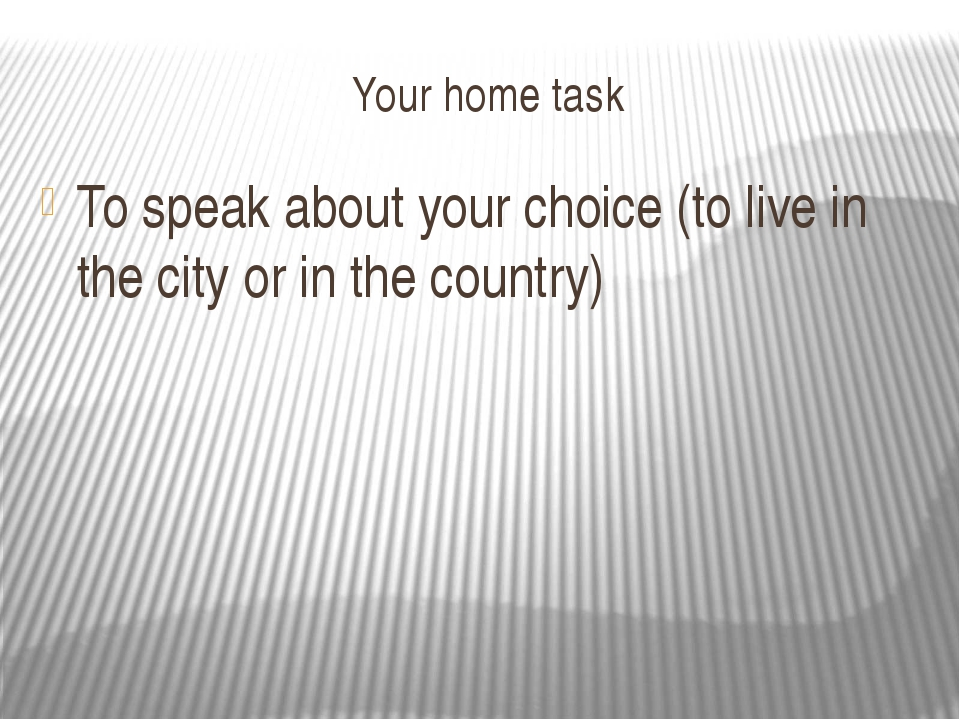 Your home task To speak about your choice (to live in the city or in the coun...