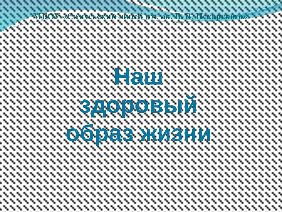 Наш здоровый образ жизни МБОУ «Самусьский лицей им. ак. В. В. Пекарского»