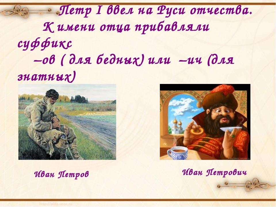 Петр I ввел на Руси отчества. К имени отца прибавляли суффикс –ов ( для бедн...
