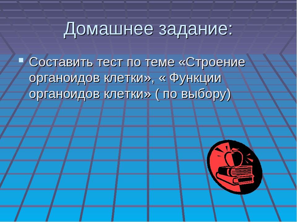 Домашнее задание: Составить тест по теме «Строение органоидов клетки», « Функ...