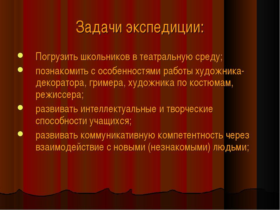 Задачи экспедиции: Погрузить школьников в театральную среду; познакомить с ос...