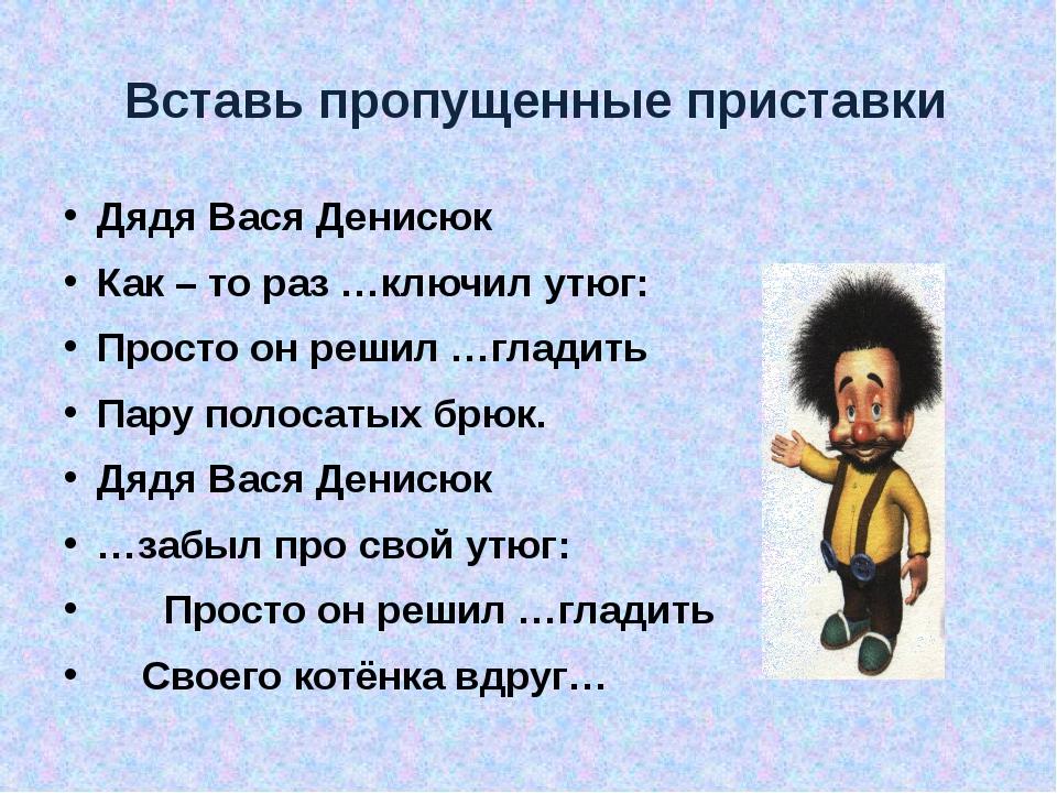 Вставь пропущенные приставки Дядя Вася Денисюк Как – то раз …ключил утюг: Пр...