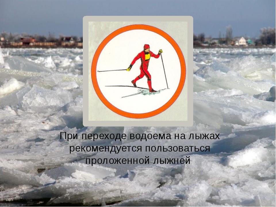При переходе водоема на лыжах рекомендуется пользоваться проложенной лыжней