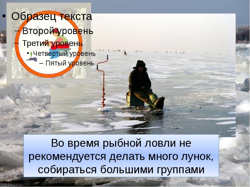Во время рыбной ловли не рекомендуется делать много лунок, собираться большим...