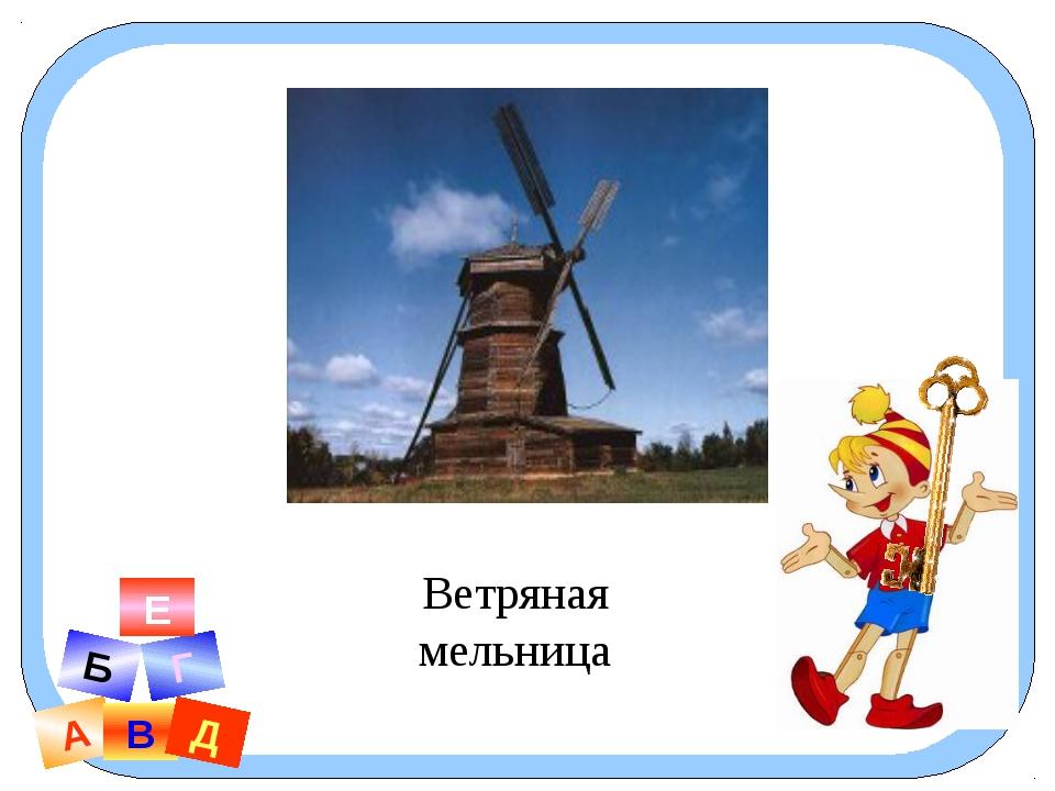 А В Б Г Д Е Ветряная мельница
