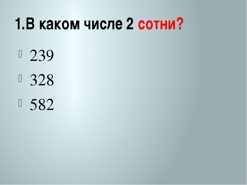 1.В каком числе 2 сотни? 239 328 582