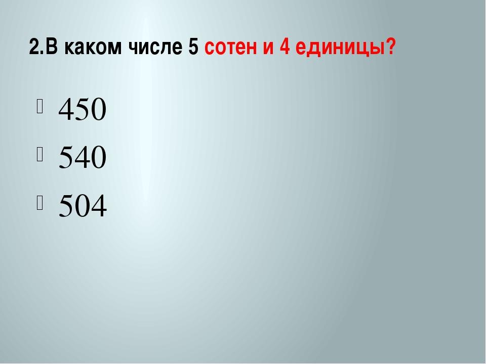 2.В каком числе 5 сотен и 4 единицы? 450 540 504