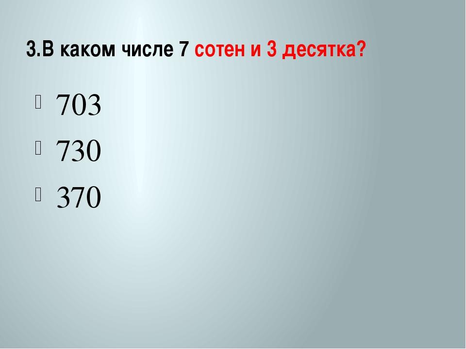 3.В каком числе 7 сотен и 3 десятка? 703 730 370