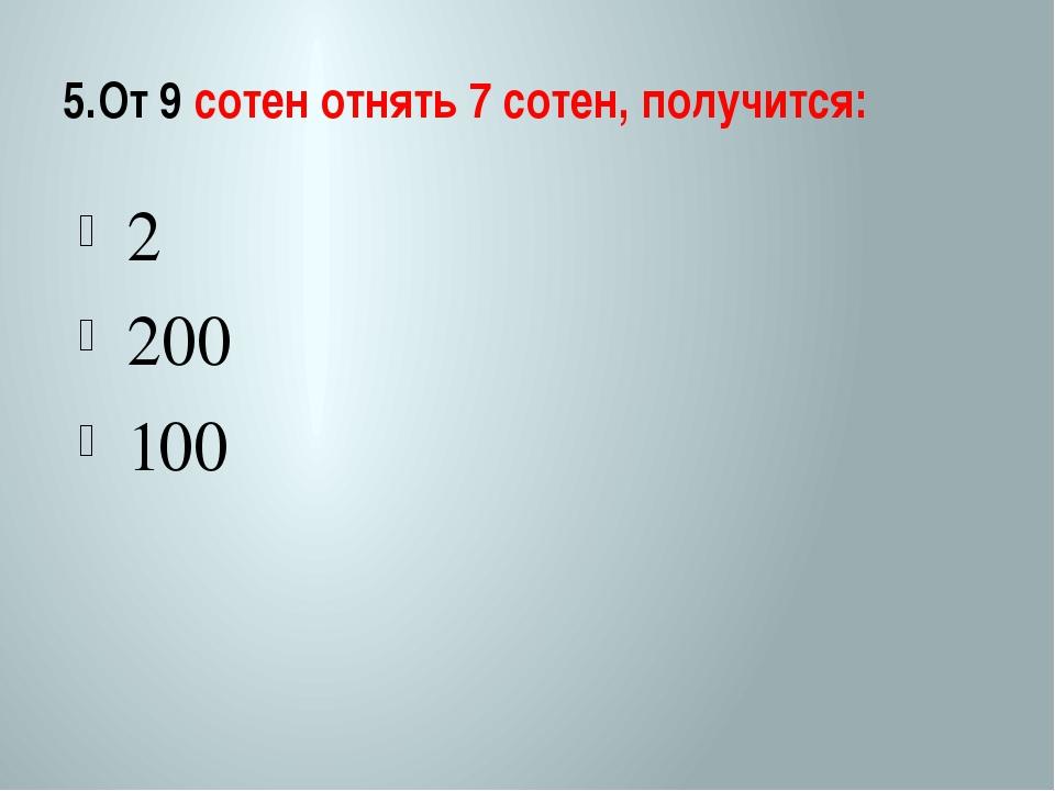 5.От 9 сотен отнять 7 сотен, получится: 2 200 100