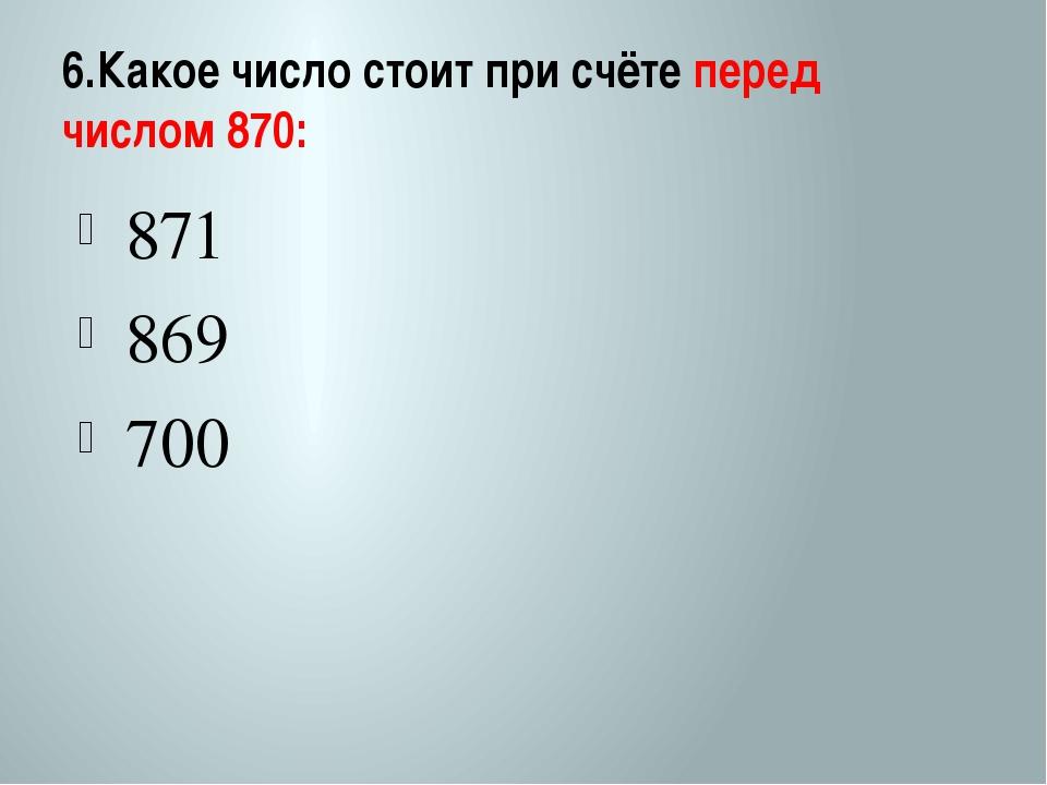 6.Какое число стоит при счёте перед числом 870: 871 869 700