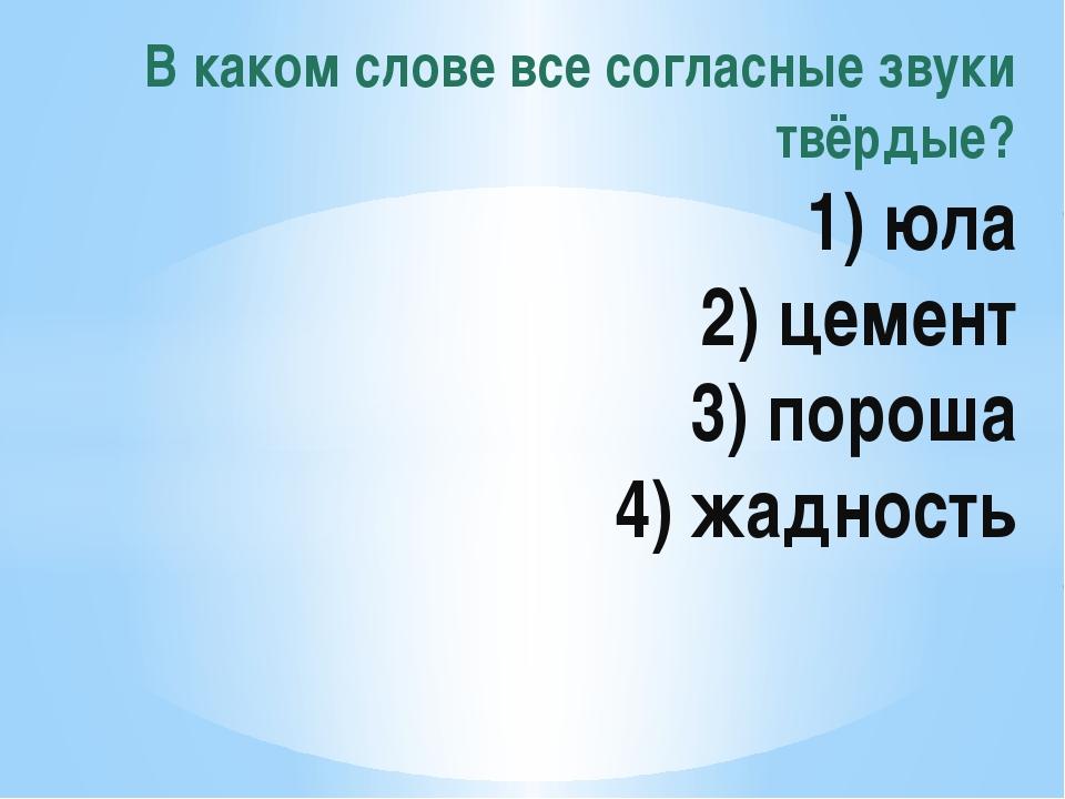 В каком слове все согласные звуки твёрдые? 1) юла 2) цемент 3) пороша 4) жад...