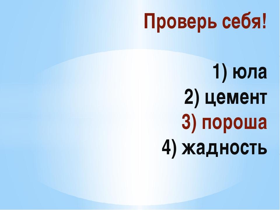 Проверь себя! 1) юла 2) цемент 3) пороша 4) жадность