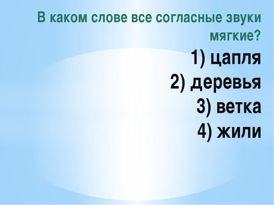 В каком слове все согласные звуки мягкие? 1) цапля 2) деревья 3) ветка 4) жили