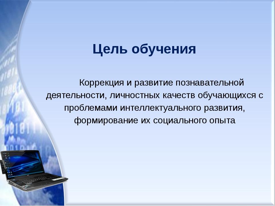 Цель обучения Коррекция и развитие познавательной деятельности, личностных ка...