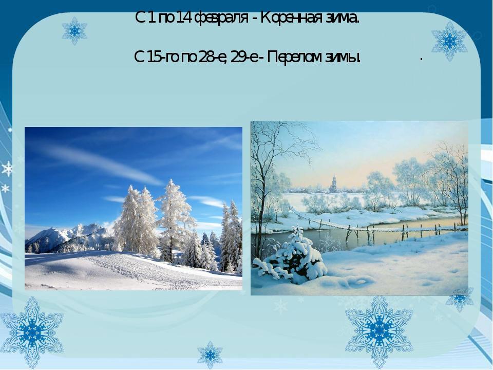 . С 1 по 14 февраля - Коренная зима. С 15-го по 28-е, 29-е - Перелом зимы.