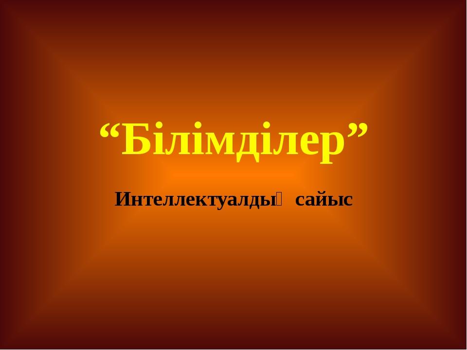 """""""Білімділер"""" Интеллектуалдық сайыс"""