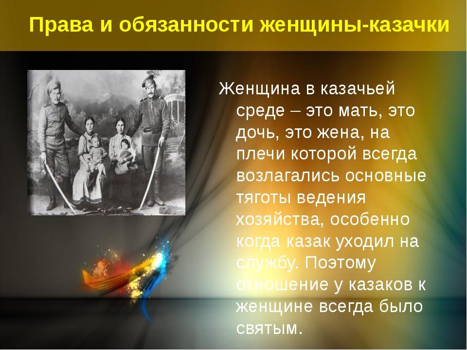 Права и обязанности женщины-казачки Женщина в казачьей среде – это мать, это...