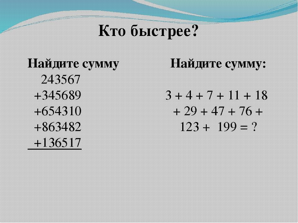 Кто быстрее? Найдите сумму 243567 +345689 +654310 +863482 +136517 Найдите сум...