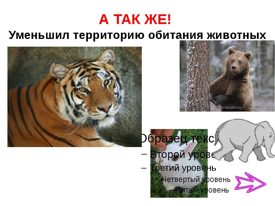 А ТАК ЖЕ! Уменьшил территорию обитания животных