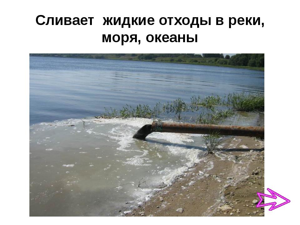 Сливает жидкие отходы в реки, моря, океаны