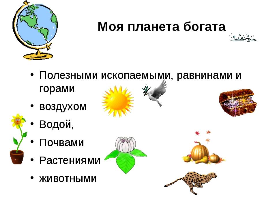 Моя планета богата Полезными ископаемыми, равнинами и горами воздухом Водой,...