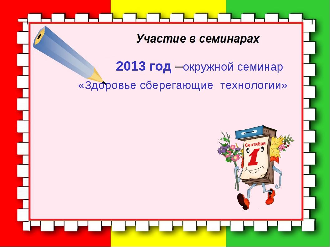 2013 год –окружной семинар «Здоровье сберегающие технологии»