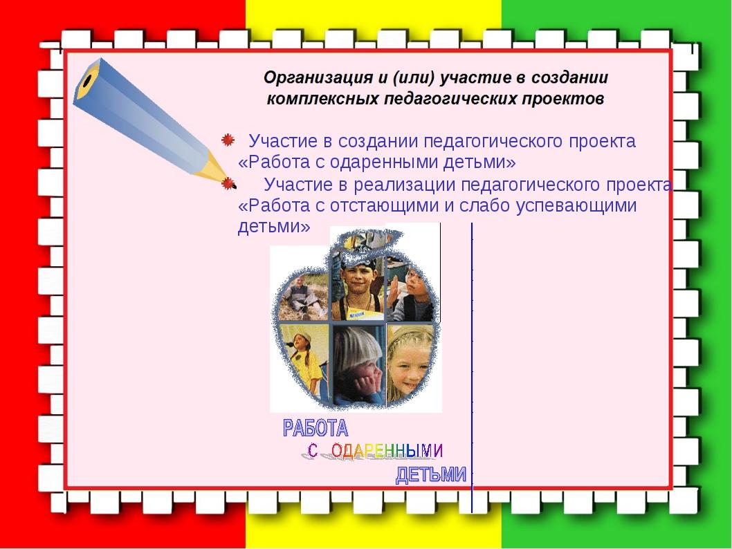 Участие в создании педагогического проекта «Работа с одаренными детьми» Учас...