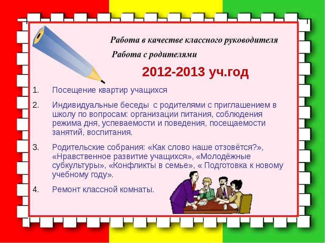 2012-2013 уч.год Посещение квартир учащихся Индивидуальные беседы с родителя...
