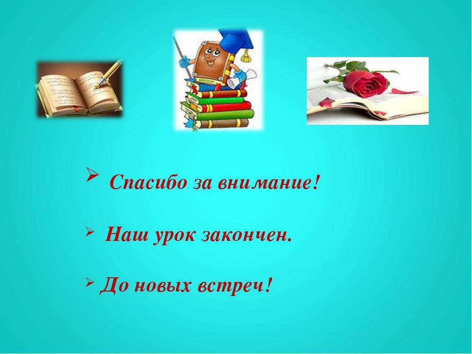 Спасибо за внимание! Наш урок закончен. До новых встреч!