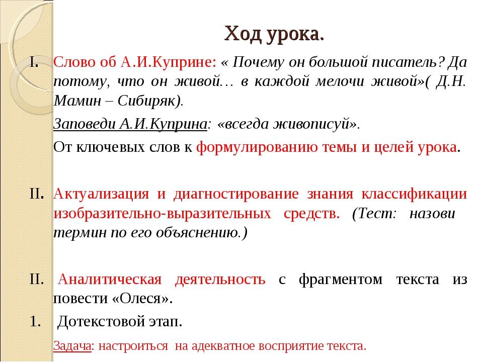 Ход урока. I. Слово об А.И.Куприне: « Почему он большой писатель? Да потому,...