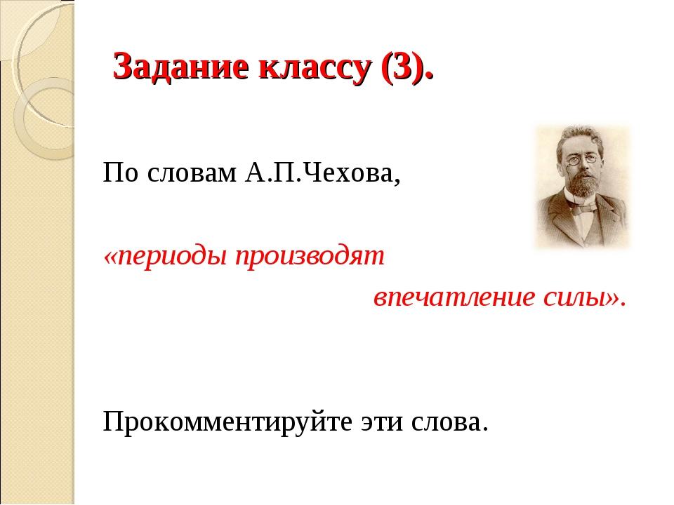 Задание классу (3). По словам А.П.Чехова, «периоды производят впечатление сил...