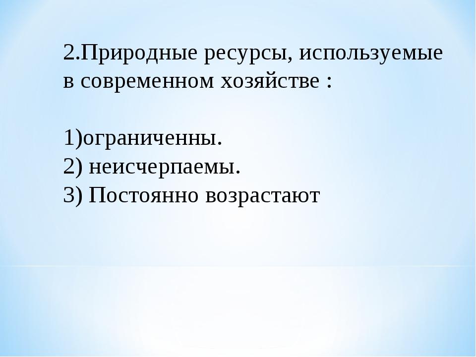 2.Природные ресурсы, используемые в современном хозяйстве : 1)ограниченны. 2)...