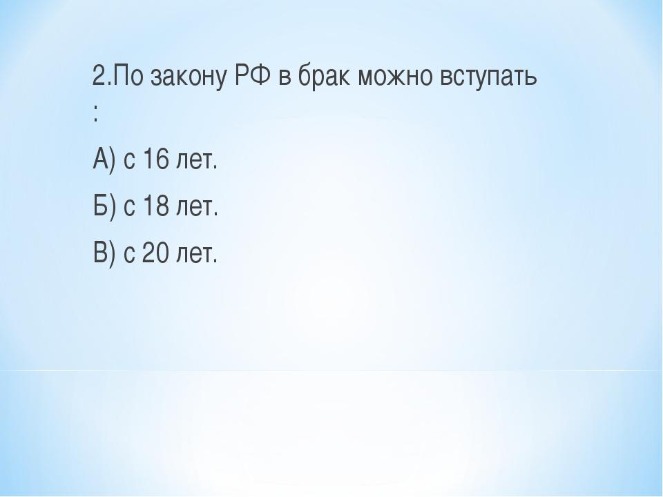 2.По закону РФ в брак можно вступать : А) с 16 лет. Б) с 18 лет. В) с 20 лет.