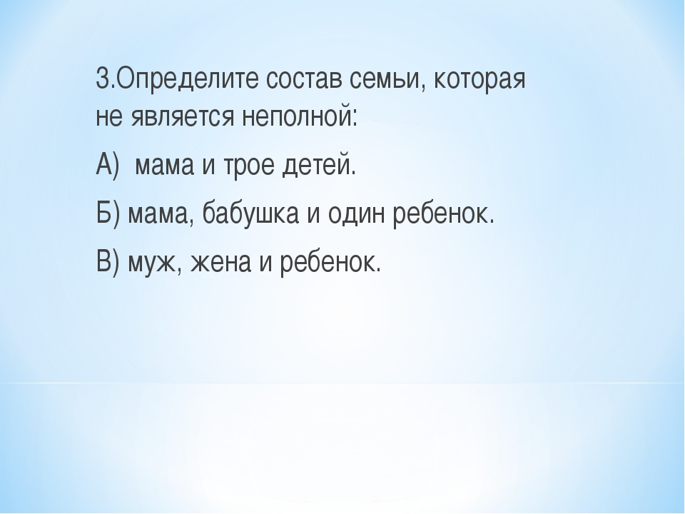 3.Определите состав семьи, которая не является неполной: А) мама и трое детей...