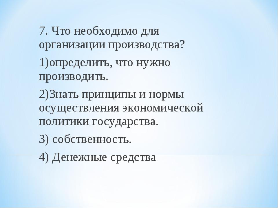 7. Что необходимо для организации производства? 1)определить, что нужно произ...