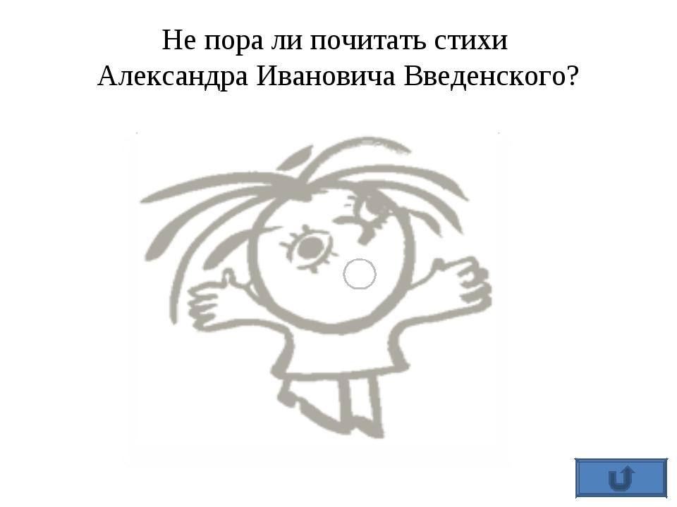 Не пора ли почитать стихи Александра Ивановича Введенского?