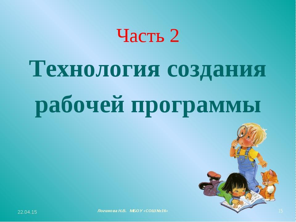 Часть 2 Технология создания рабочей программы * Логинова Н.В. МБОУ «СОШ №16» *