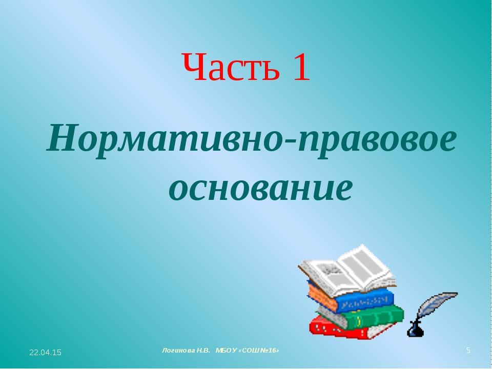 Часть 1 Нормативно-правовое основание * Логинова Н.В. МБОУ «СОШ №16» *