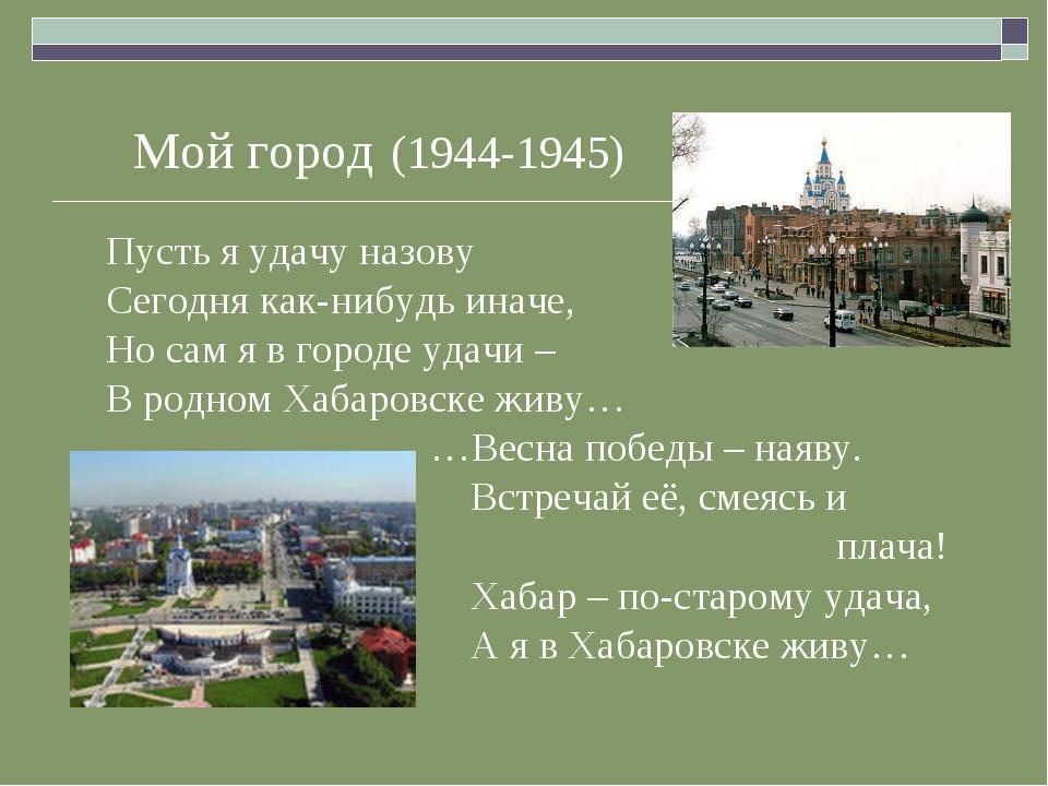 Мой город (1944-1945) Пусть я удачу назову Сегодня как-нибудь иначе, Но сам я...