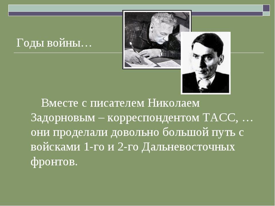 Годы войны… Вместе с писателем Николаем Задорновым – корреспондентом ТАСС, …...