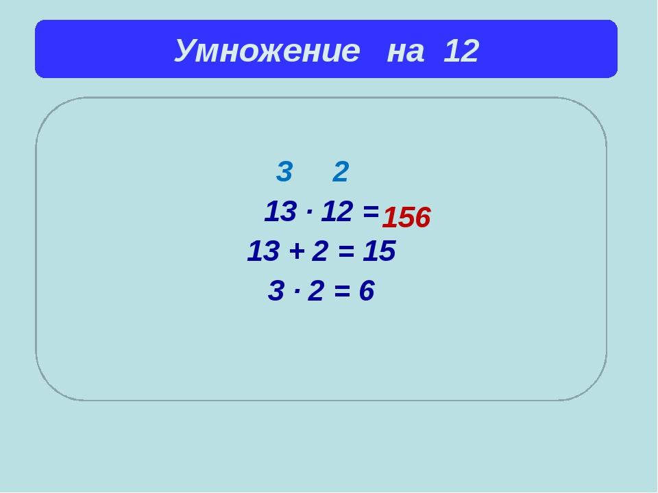 Умножение на 12  3 2 13 ∙ 12 = 13 + 2 = 15 3 ∙ 2 = 6 156